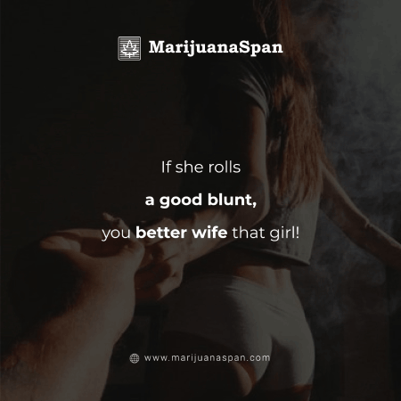 If she know how to roll a good blunt, you better wife that girl!